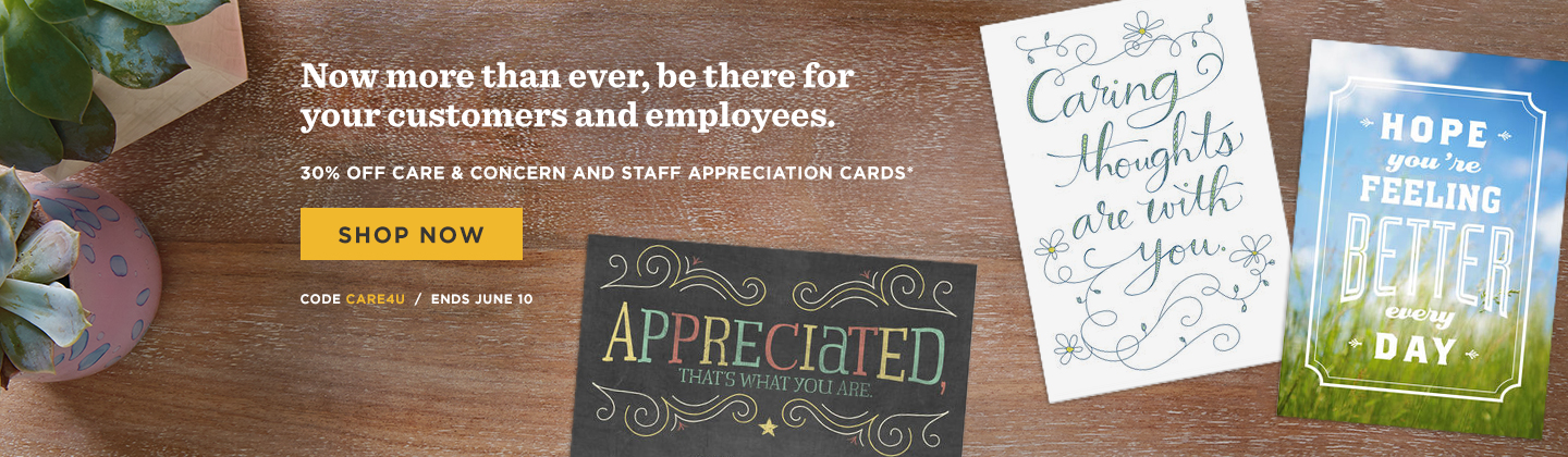 In uncertain times, it's even more important to be there for your employees and customers.  OR Now more than ever, be there for your customers and employees.  30% OFF Care & Concern and Staff Appreciation Cards* Code CARE4U     Ends June 10