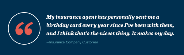 """My insurance agent has personally sent me a birthday card every year since I've been with them, and I think that's the nicest thing. It makes my day."" – Insurance Company Customer"