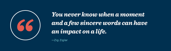 """""""You never know when a moment and a few sincere words can have an impact on a life."""" – Zig Ziglarys have a card on hand to connect at an impactful time."""