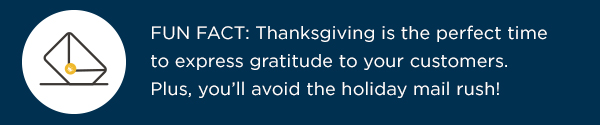 Thanksgiving is the perfect time to express gratitude to your customers. Plus, you'll avoid the holiday mail rush!