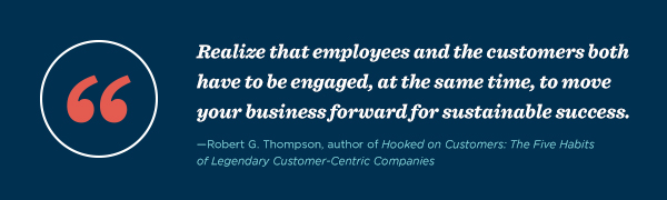 """""""Realize that employees and the customers both have to be engaged, at the same time, to move your business forward for sustainable success."""" – Robert G. Thompson, author of Hooked on Customers: The Five Habits of Legendary Customer-Centric Companies"""