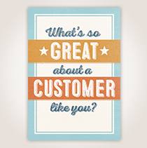 """Show customer appreciation with this card that says, """"What's so great about a customer like you?"""" Answer inside: Everything."""